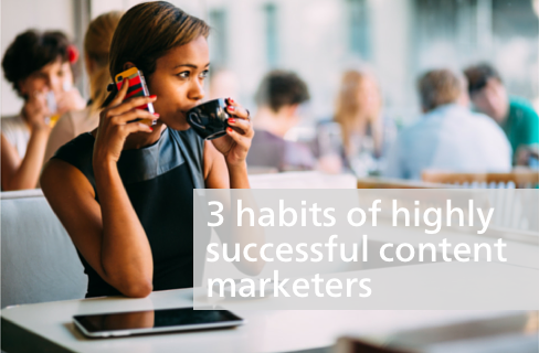 3 Habits of Successful Content Marketers