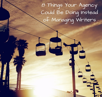 8 Things Your Agency Could Be Doing Instead of Managing Writers