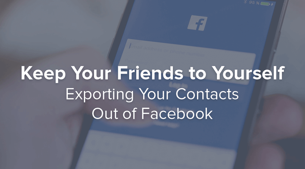 Keep Your Friends to Yourself: Export Your Facebook Contacts