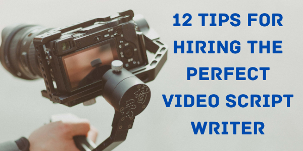 12 Tips for Hiring the Perfect Video Script Writer