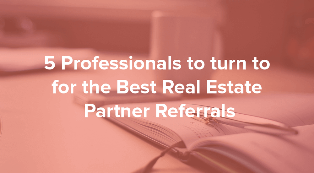 5 Professionals For The Best Real Estate Partner Referrals