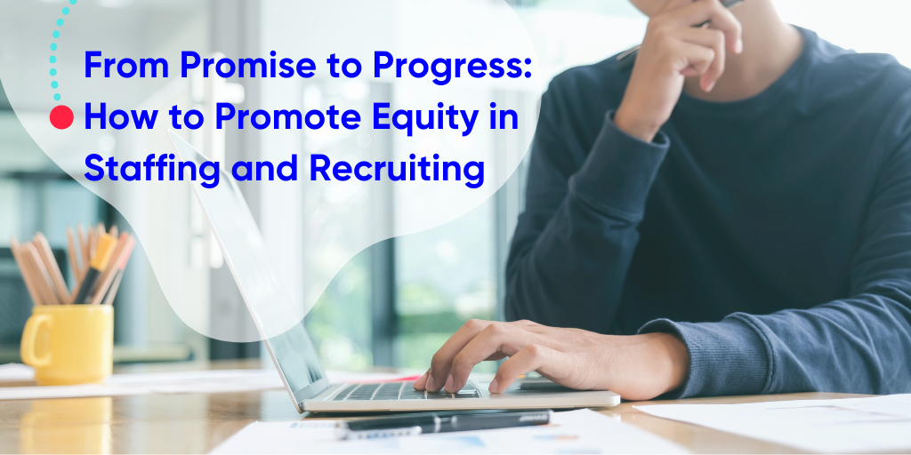 From Promises to Progress: How To Promote Equity in Staffing and Recruiting
