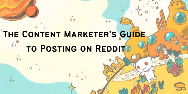 The Content Marketer's Guide to Posting on Reddit