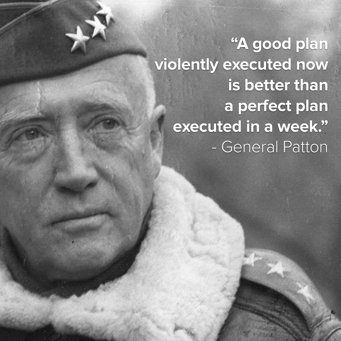 "General Patton with overlaid quote: ""A good plan violently executed now is better than a perfect plan executed in a week."""