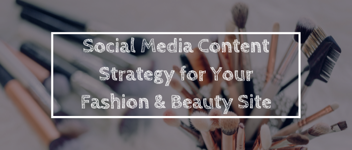 Social Media Content Strategy for Your Fashion & Beauty Site
