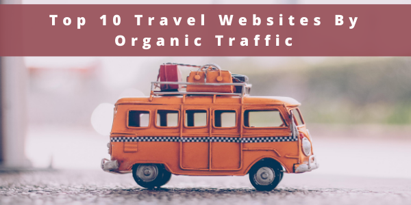 Top 10 Travel Websites By Organic Traffic