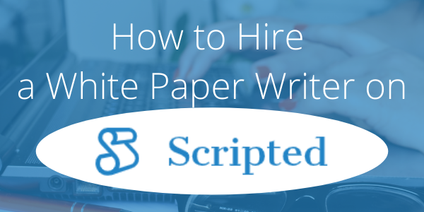 How to Hire a White Paper Writer on Scripted
