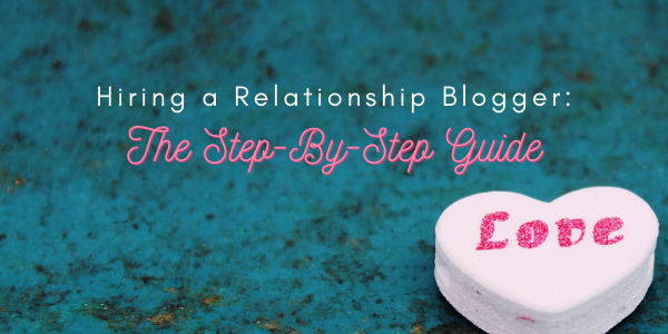 Hiring a Relationship Blogger: The Step-By-Step Guide