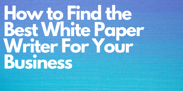 How to Find the Best White Paper Writer For Your Business