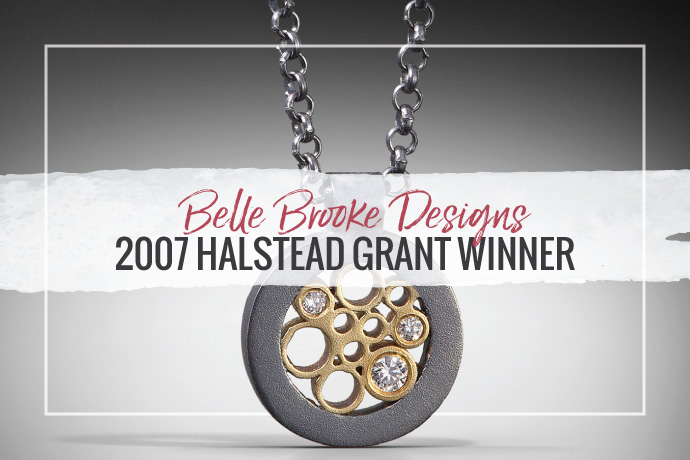 Belle Brook Designs won the 2007 Halstead Grant. Her unique designs make a beautiful addition to any handmade jewelry collector's box.