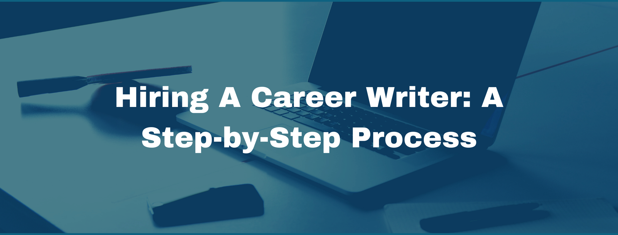 Hiring a Career Writer: The Step-by-Step Guide