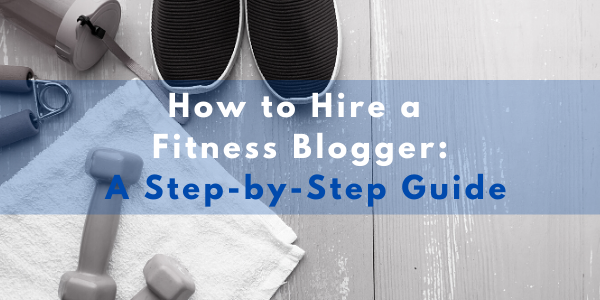 How to Hire a Fitness Blogger: A Step-by-Step Guide