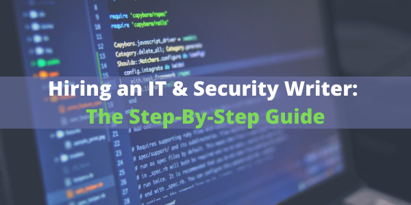 Hiring an IT & Security Writer: The Step-By-Step Guide