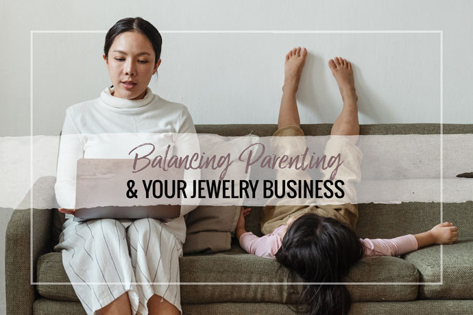 Finding a work life balance between parenting and running your jewelry business can be a struggle.