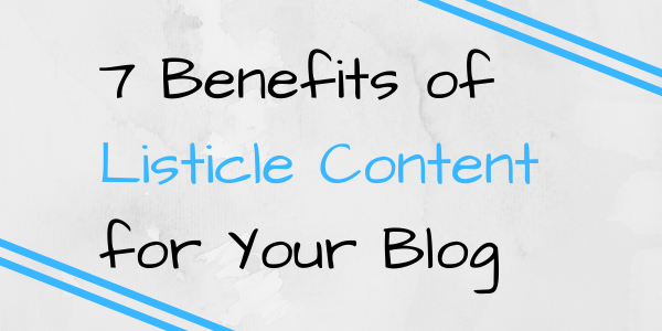 7 Benefits of Listicle Content for Your Blog