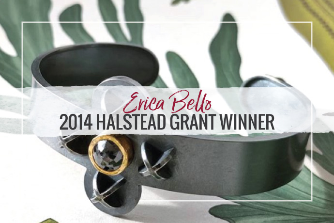 Erica Bello has won the 2014 Halstead Grant. The award not only recognizes her jewelry design skills, but her strategic business plan for the collection.