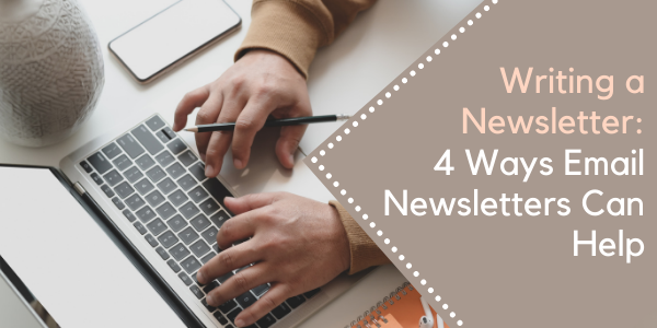 Writing a Newsletter: 4 Ways Email Newsletters Can Help