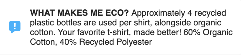 """A block of black text saying, """" WHAT MAKES ME ECO? Approximately 4 recycled plastic bottles are used per shirt, alongside organic cotton. Your favorite t-shirt, made better! 60% Organic Cotton, 40% Recycled Polyester"""""""