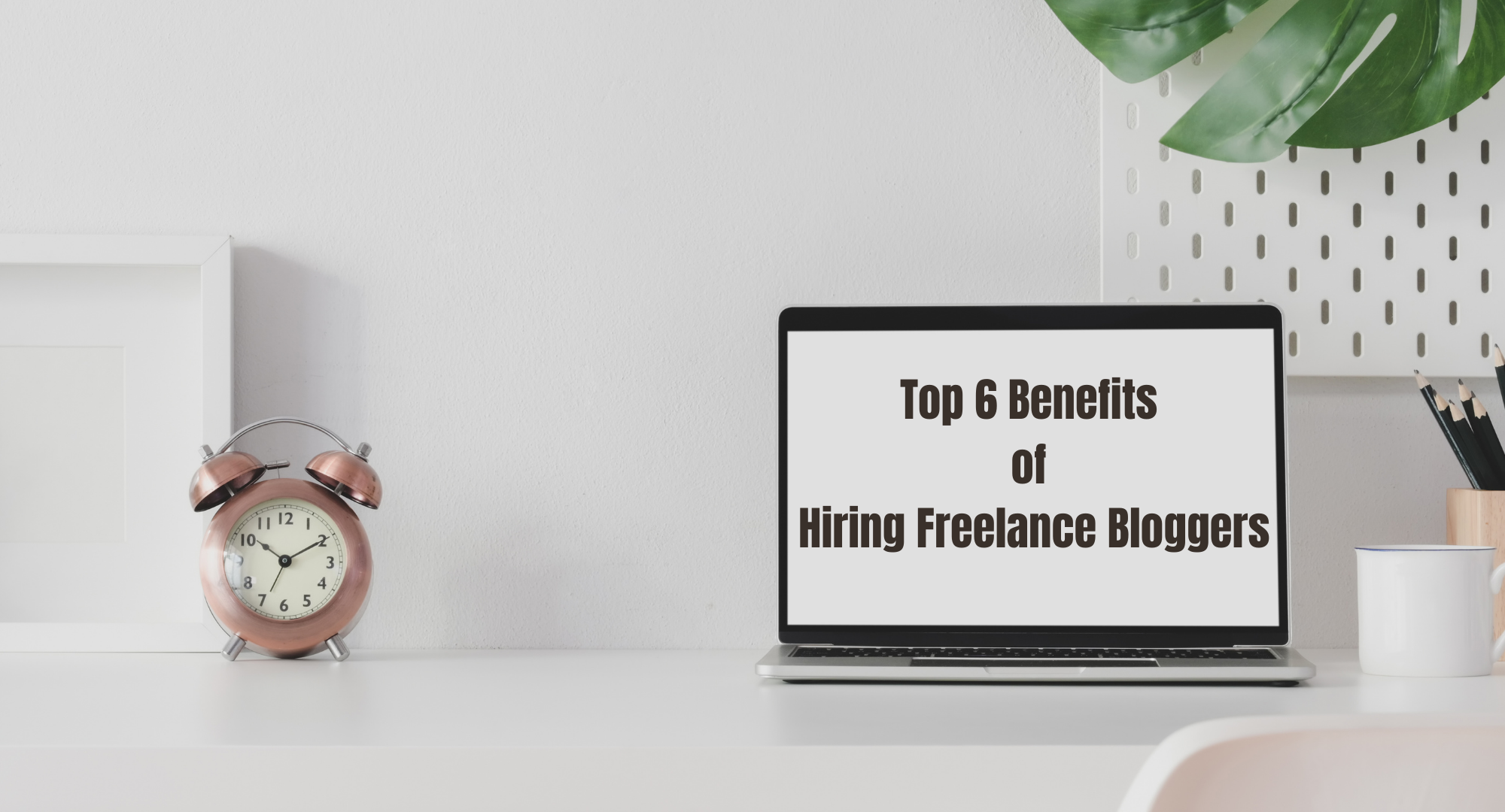 Top 6 Benefits of Hiring Freelance Bloggers
