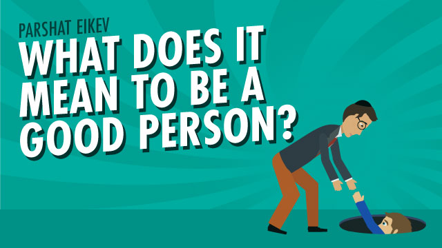 Parshat Eikev| What Does It Mean To Be A Good Person?