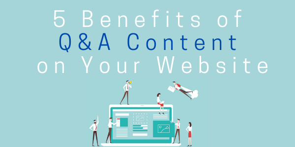 5 Benefits of Q&A Content on Your Website