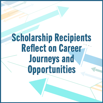 Scholarship Recipients Reflect on Career Journeys and Opportunities