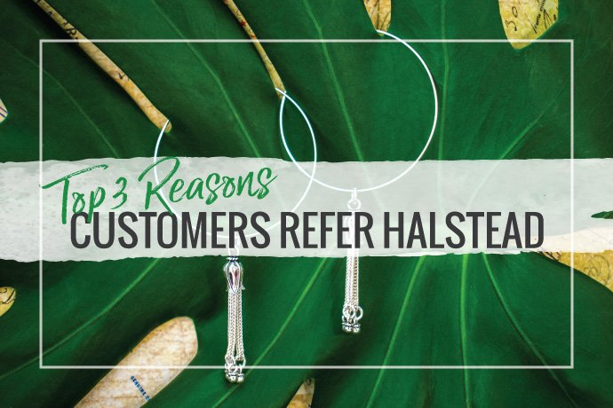 We are so grateful for your word of mouth referrals. Here are the top reasons our jewelry supply customers refer Halstead to their colleagues.