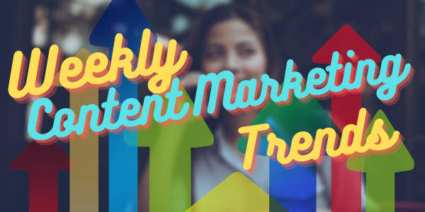 Weekly Content Marketing Trends: May 2nd, 2021