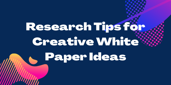 Research Tips for Creative White Paper Ideas
