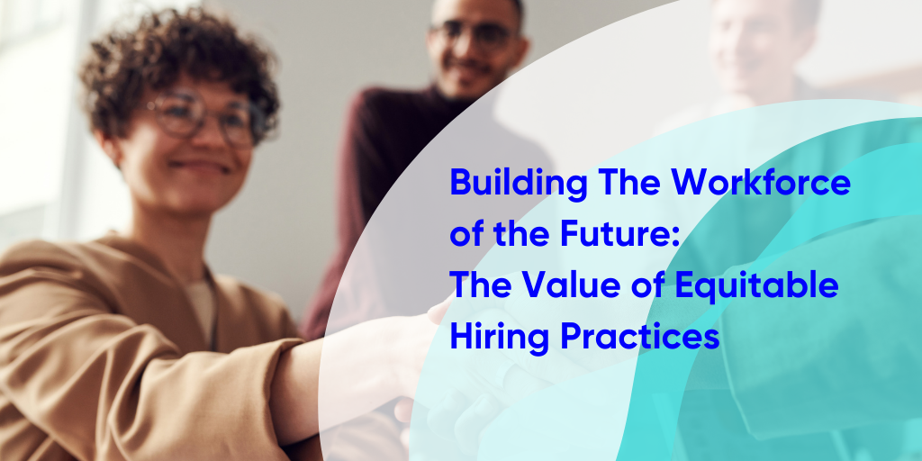 Building the Workforce of the Future: The Value of Equitable Hiring Practices