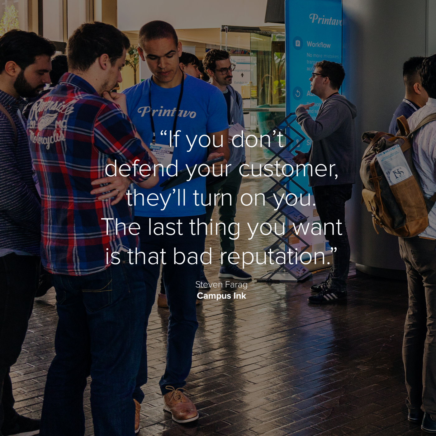 """If you don't defend your customer, they'll turn on you"" text over darkened image of people discussing Printavo"