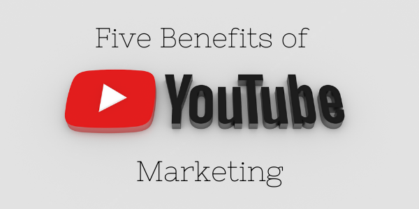 Five Benefits of YouTube Marketing