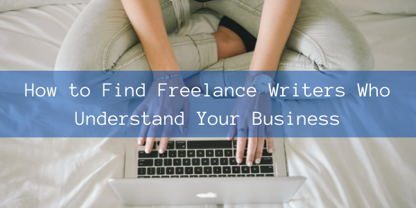 How to Find Freelance Writers Who Understand Your Business