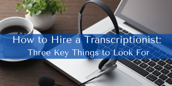 How to Hire a Transcriptionist: Three Key Things to Look For