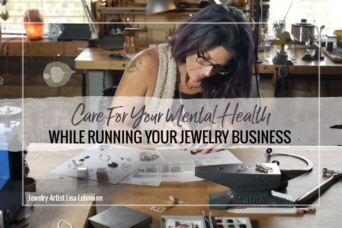 It's easy to forget to take care of yourself.  Jeweler Lisa Lehmann has ideas to take care of your mental health while running a jewelry business.