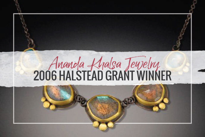 Ananda Khalsa Jewelry won the first Halstead Grant in 2006. Her combination of hand painted water colors with gold, silver and gemstones creates beautiful designs.