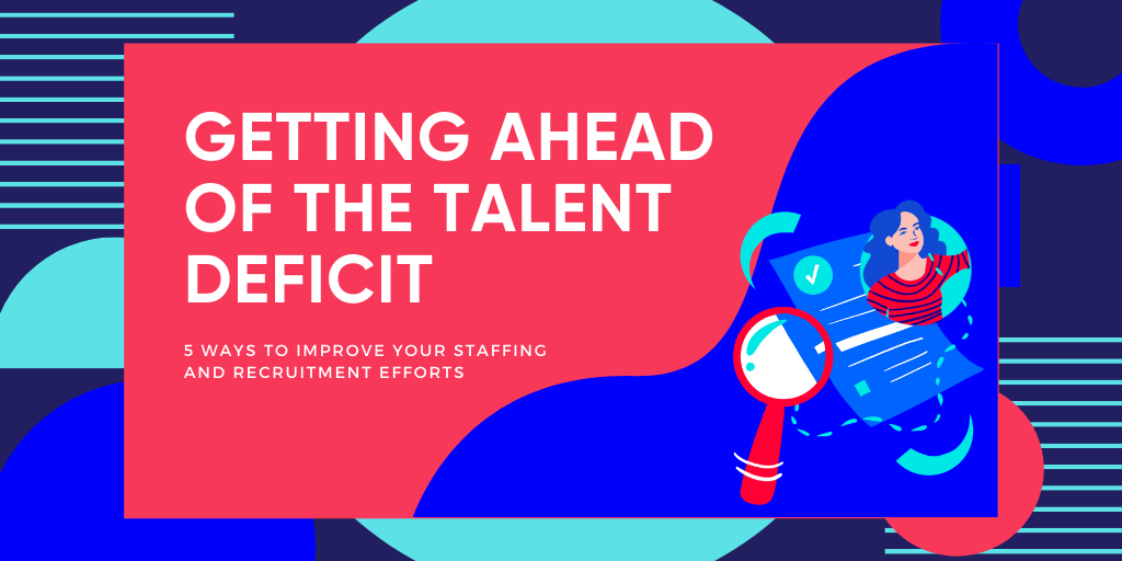 Getting Ahead of the Talent Deficit: 5 Ways To Improve Your Staffing and Recruiting Efforts