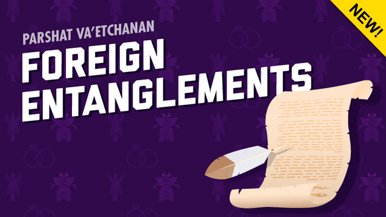 Parshat Va'etchanan | Foreign Entanglements
