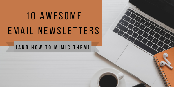 10 Awesome Email Newsletters (and How to Mimic Them)