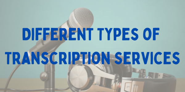 Different Types of Transcription Services
