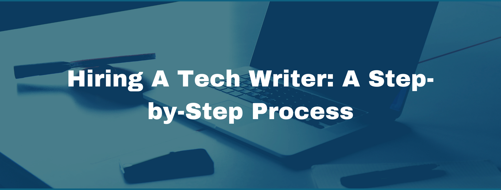 Hiring a Tech Writer: The Step-by-Step Guide