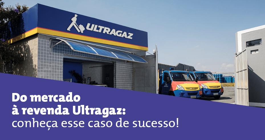 Do mercado à revenda Ultragaz: conheça esse caso de sucesso!